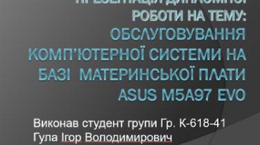 Презентація на тему: Обслуговування комп'ютерної системи на базі материнської плати Asus M5A97 EVO. ККТЕ НАУ.